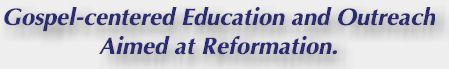 Reformation Christian Ministries - Gospel-centered Education and Outreach Aimed at Reformation.